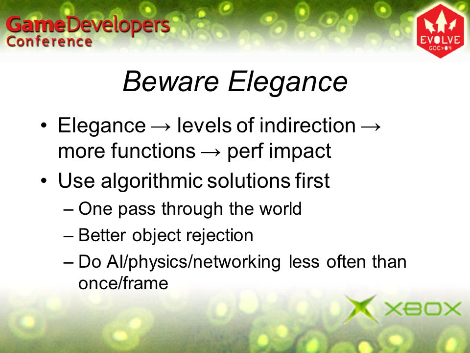 Beware Elegance Elegance → levels of indirection → more functions → perf impact. Use algorithmic solutions first.