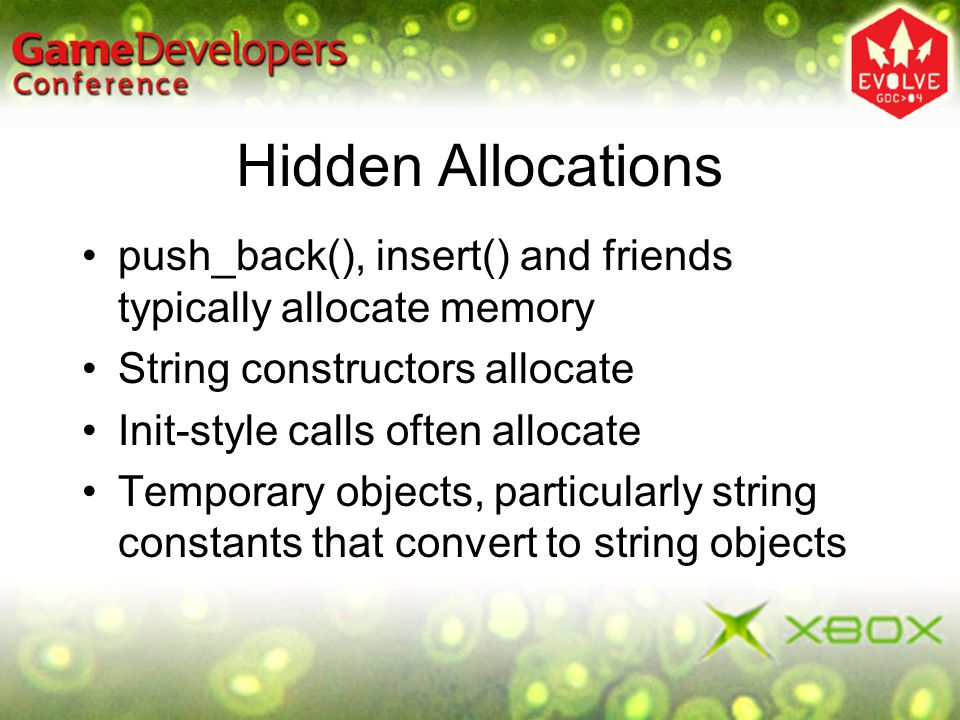 Hidden Allocations push_back(), insert() and friends typically allocate memory. String constructors allocate.