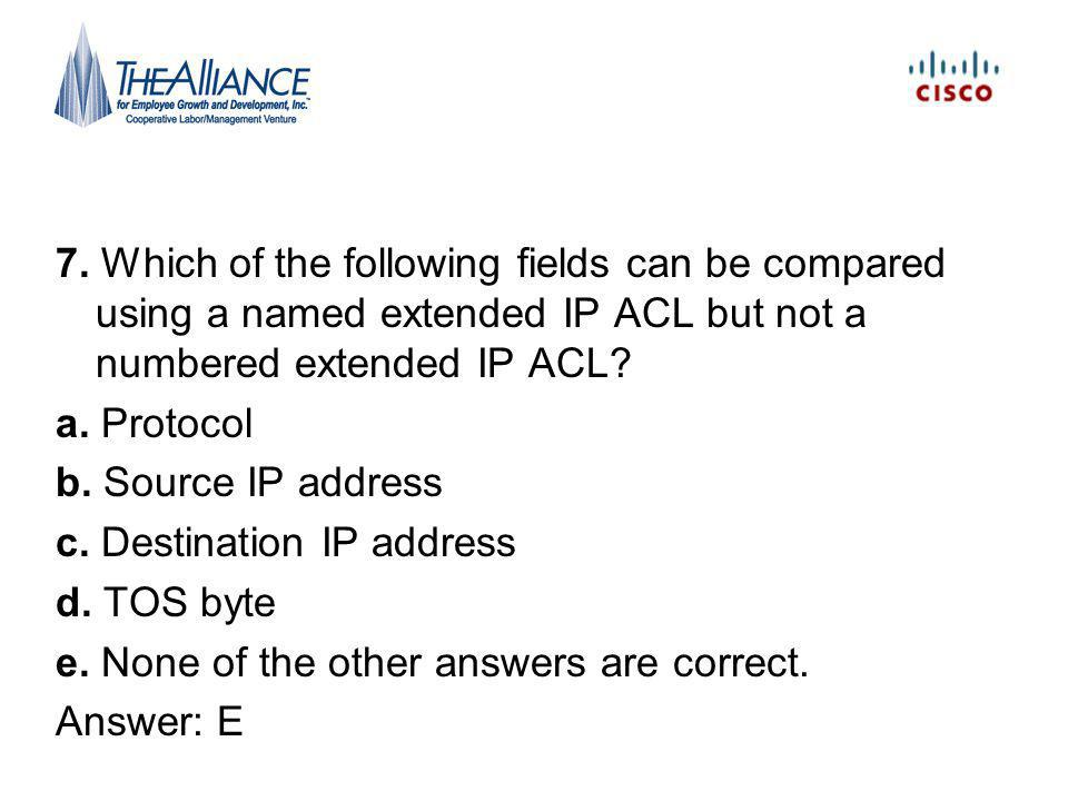 7. Which of the following fields can be compared using a named extended IP ACL but not a numbered extended IP ACL