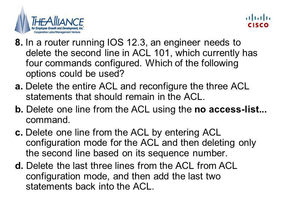 8. In a router running IOS 12.3, an engineer needs to delete the second line in ACL 101, which currently has four commands configured. Which of the following options could be used