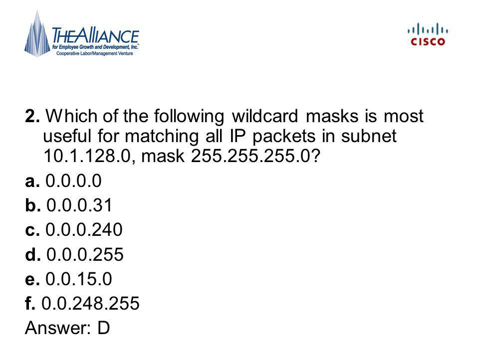 2. Which of the following wildcard masks is most useful for matching all IP packets in subnet 10.1.128.0, mask 255.255.255.0