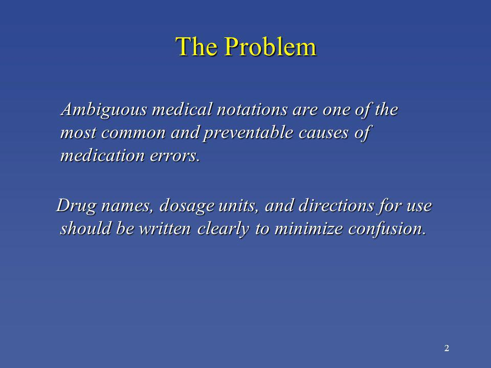 The Problem Ambiguous medical notations are one of the most common and preventable causes of medication errors.
