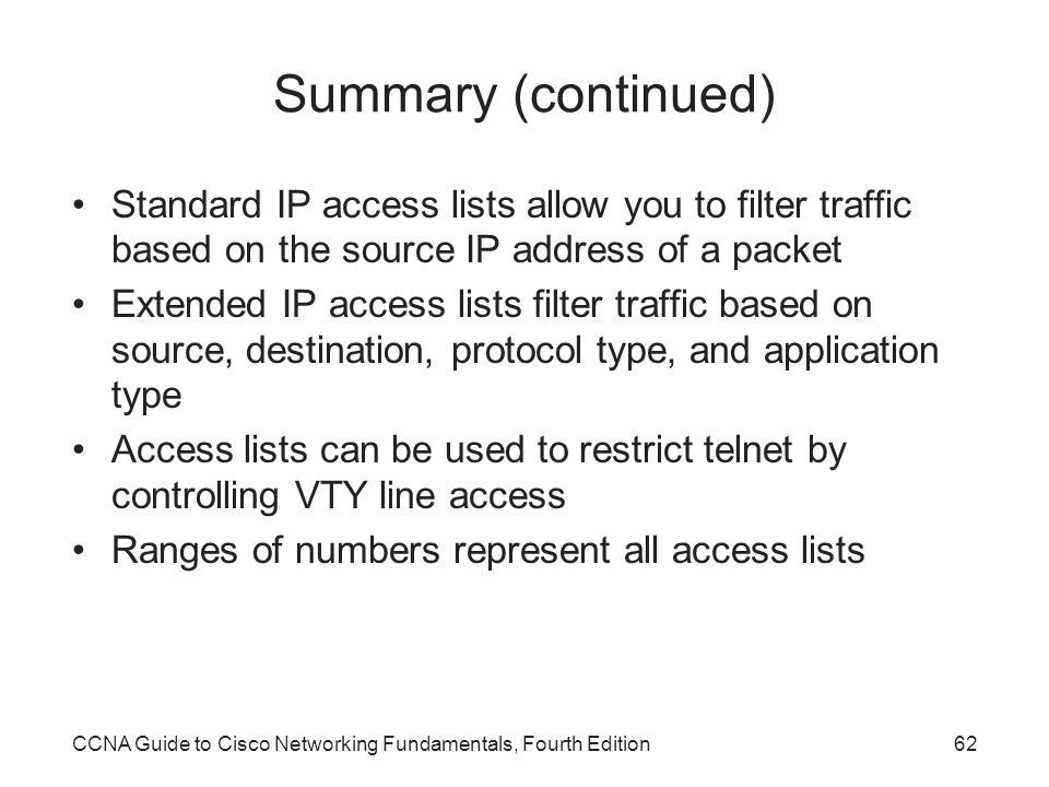 Summary (continued) Standard IP access lists allow you to filter traffic based on the source IP address of a packet.