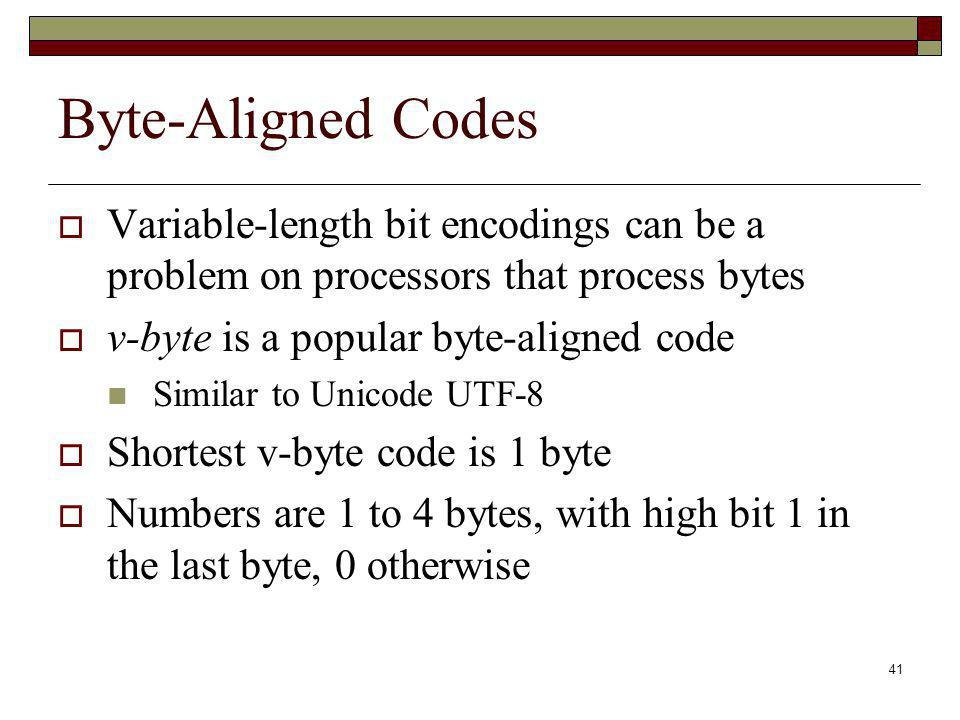 Byte-Aligned Codes Variable-length bit encodings can be a problem on processors that process bytes.