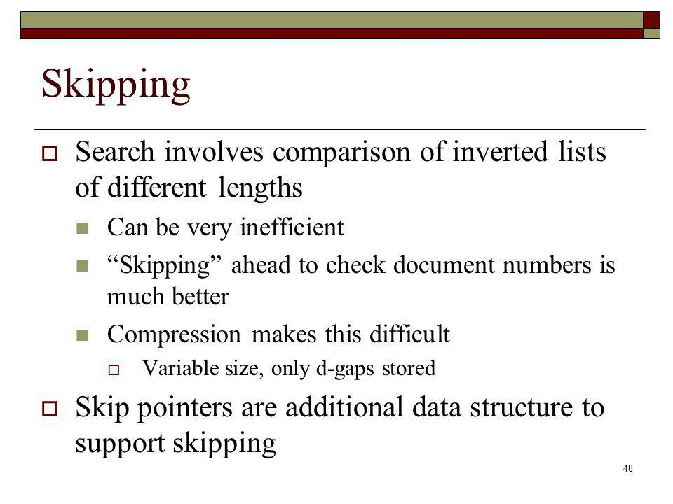Skipping Search involves comparison of inverted lists of different lengths. Can be very inefficient.