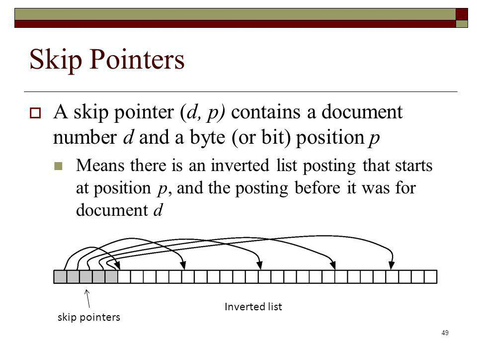 Skip Pointers A skip pointer (d, p) contains a document number d and a byte (or bit) position p.