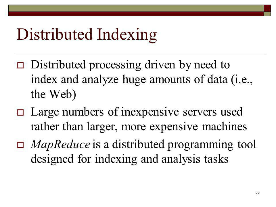 Distributed Indexing Distributed processing driven by need to index and analyze huge amounts of data (i.e., the Web)