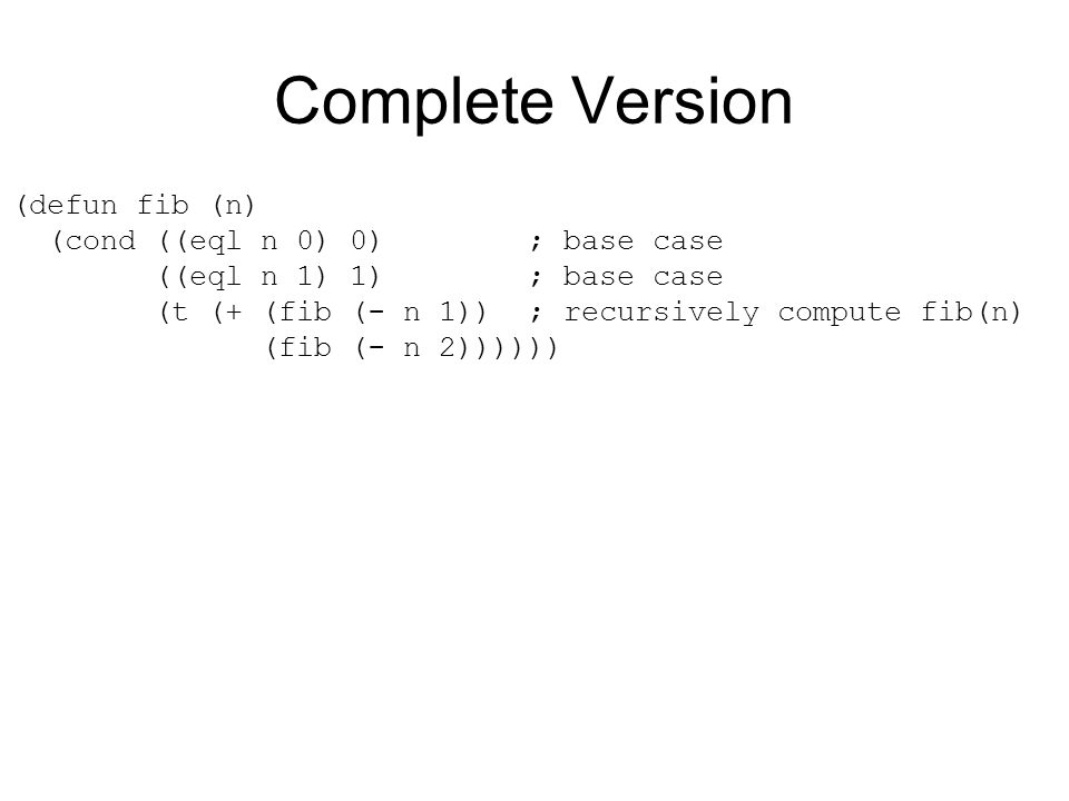 Complete Version (defun fib (n) (cond ((eql n 0) 0) ; base case