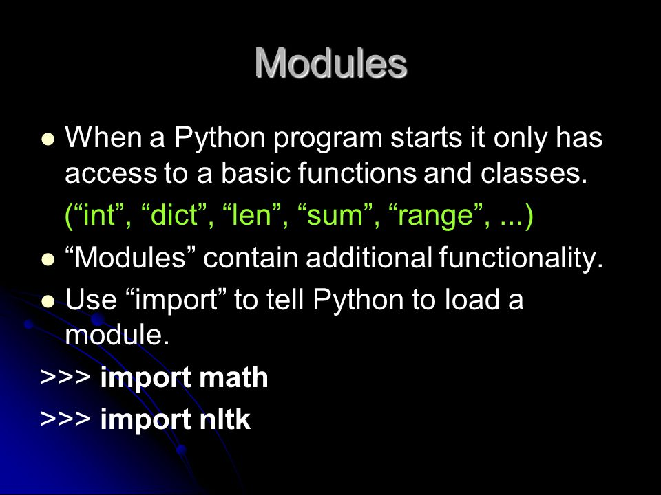 Modules When a Python program starts it only has access to a basic functions and classes. ( int , dict , len , sum , range , ...)