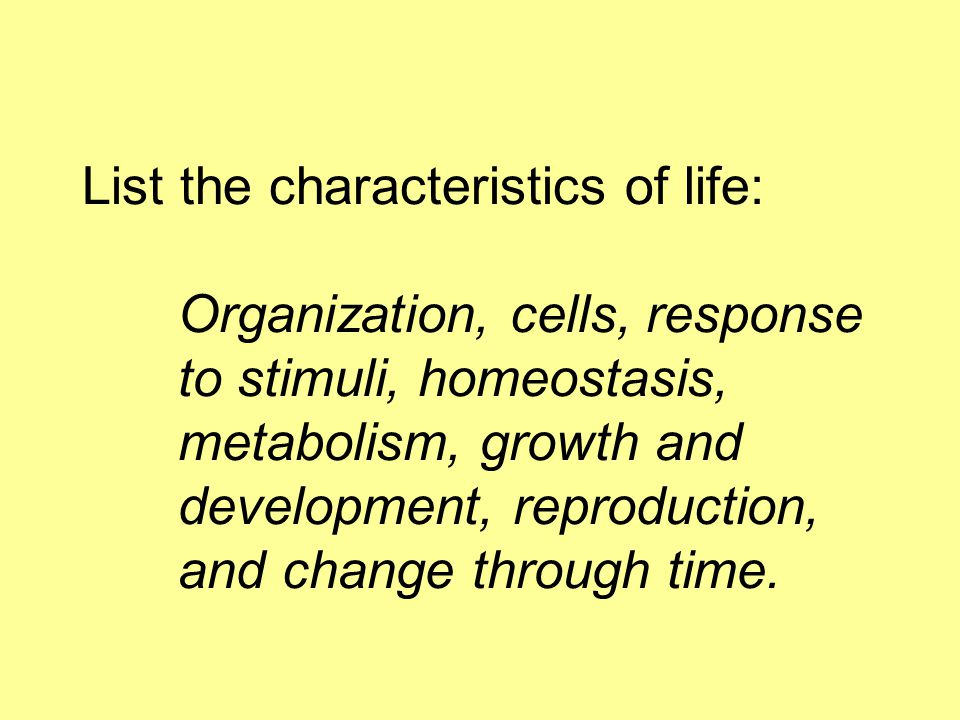 List the characteristics of life:. Organization, cells, response