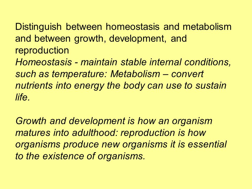 Distinguish between homeostasis and metabolism and between growth, development, and reproduction Homeostasis - maintain stable internal conditions, such as temperature: Metabolism – convert nutrients into energy the body can use to sustain life.