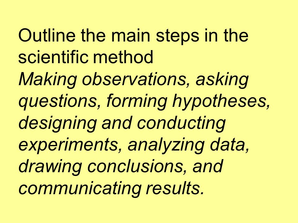 Outline the main steps in the scientific method Making observations, asking questions, forming hypotheses, designing and conducting experiments, analyzing data, drawing conclusions, and communicating results.