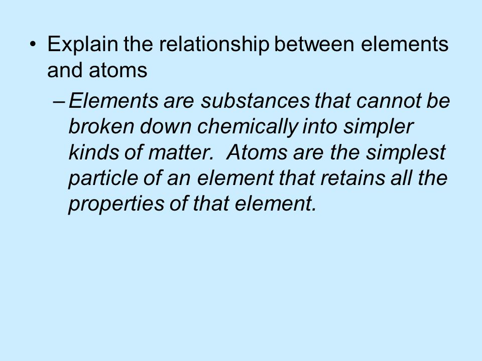 Explain the relationship between elements and atoms