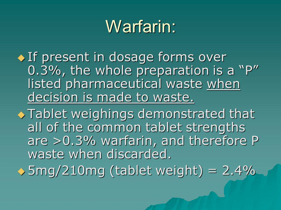 Warfarin: If present in dosage forms over 0.3%, the whole preparation is a P listed pharmaceutical waste when decision is made to waste.