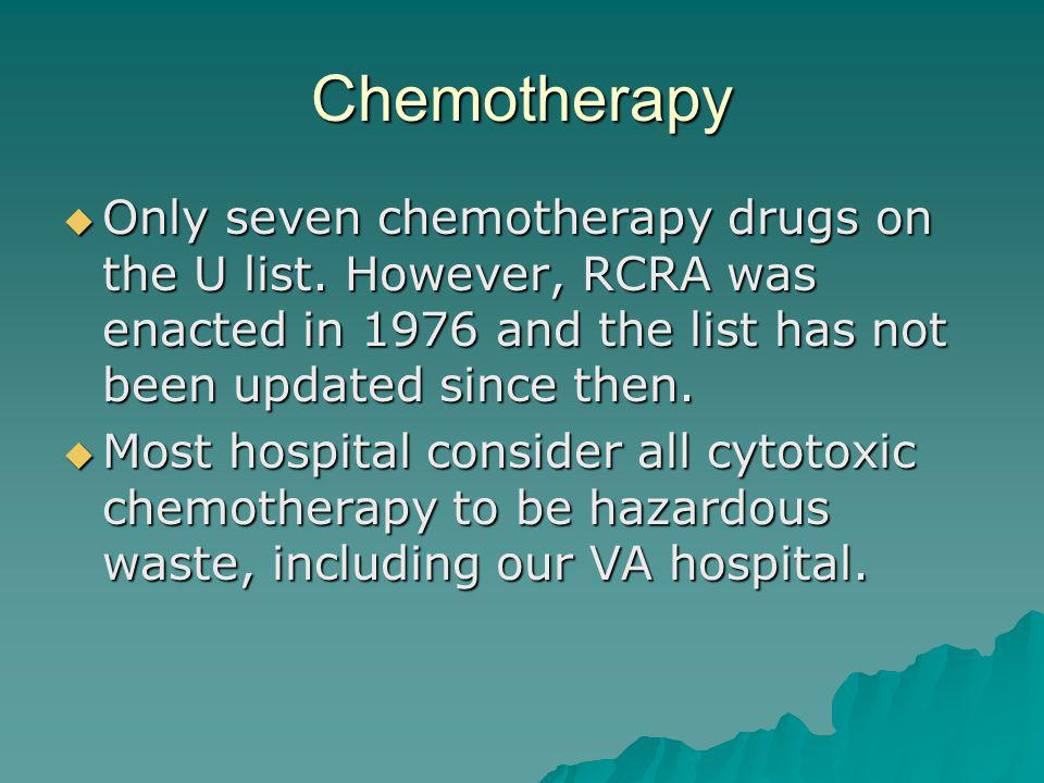 Chemotherapy Only seven chemotherapy drugs on the U list. However, RCRA was enacted in 1976 and the list has not been updated since then.