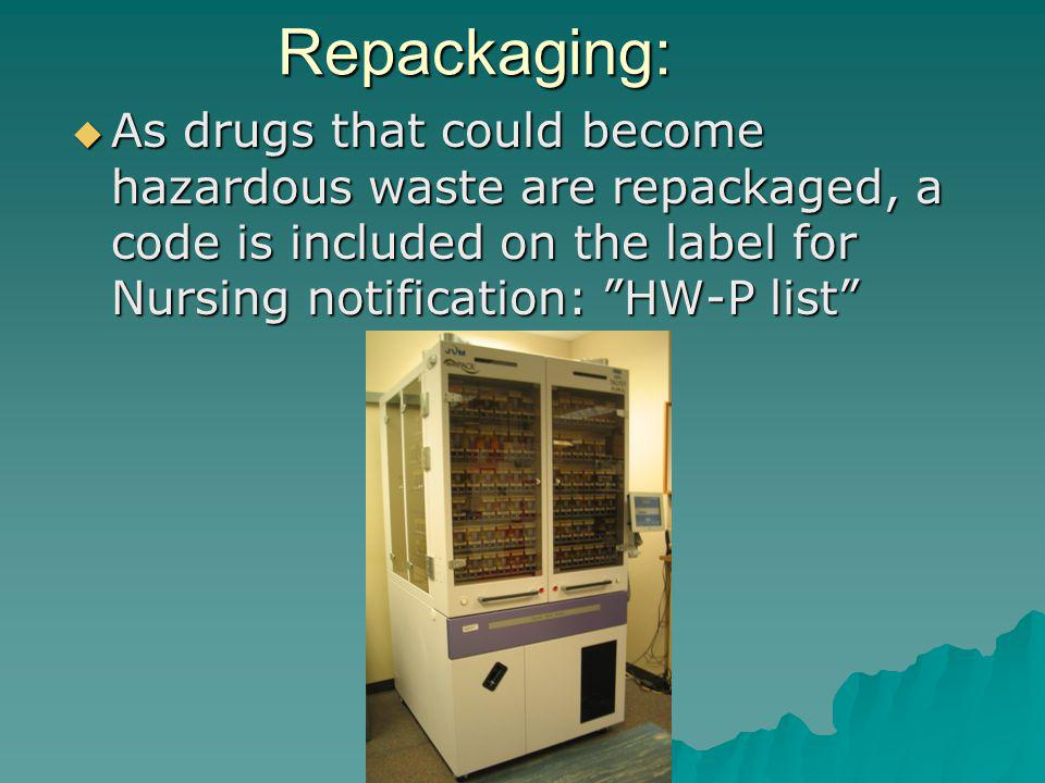 Repackaging: As drugs that could become hazardous waste are repackaged, a code is included on the label for Nursing notification: HW-P list