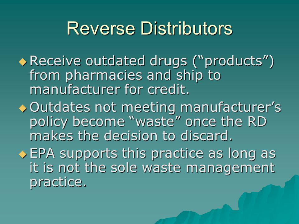 Reverse Distributors Receive outdated drugs ( products ) from pharmacies and ship to manufacturer for credit.