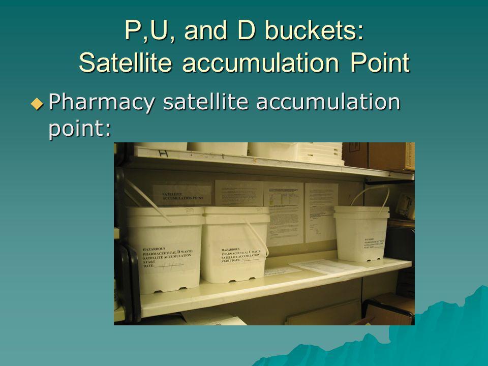P,U, and D buckets: Satellite accumulation Point