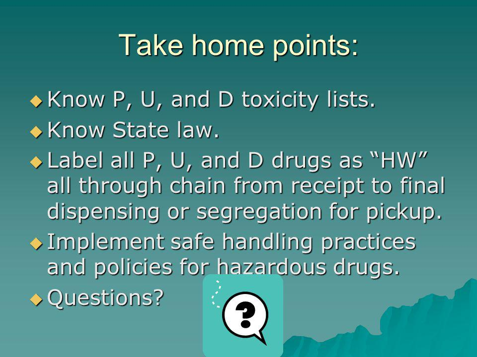 Take home points: Know P, U, and D toxicity lists. Know State law.