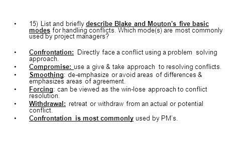 15) List and briefly describe Blake and Mouton s five basic modes for handling conflicts. Which mode(s) are most commonly used by project managers