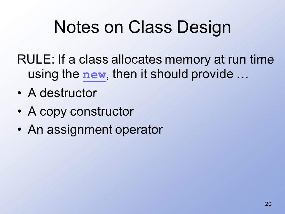 Notes on Class Design RULE: If a class allocates memory at run time using the new, then it should provide …