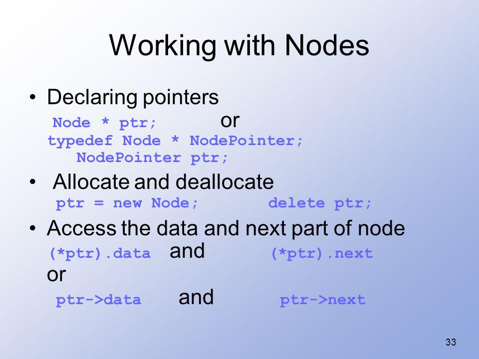 Working with Nodes Declaring pointers Node * ptr; or typedef Node * NodePointer; NodePointer ptr;