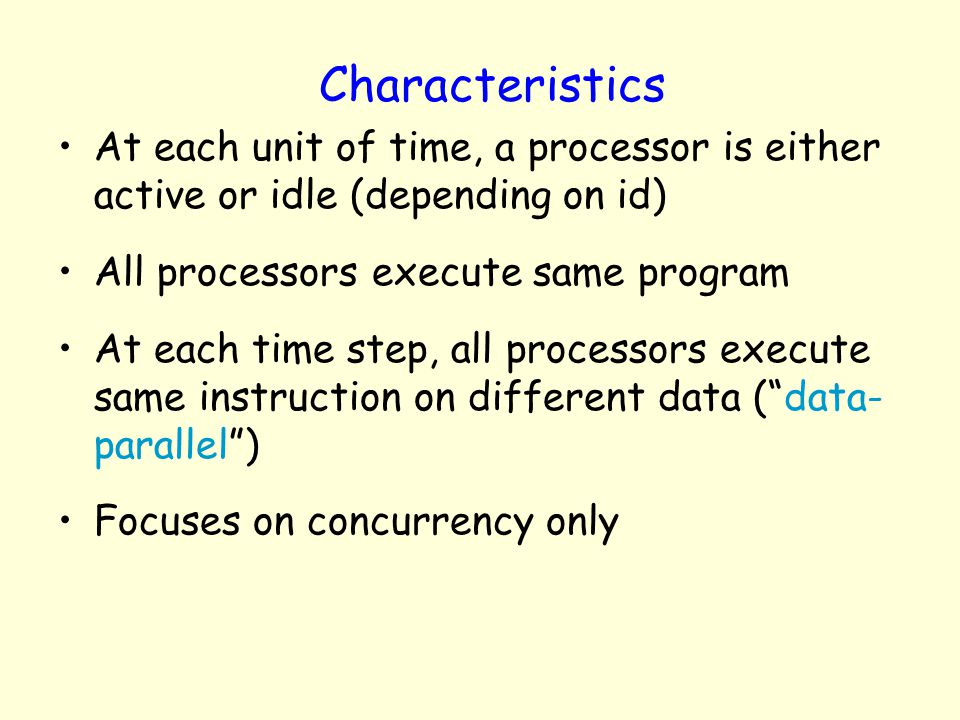 Characteristics At each unit of time, a processor is either active or idle (depending on id) All processors execute same program.