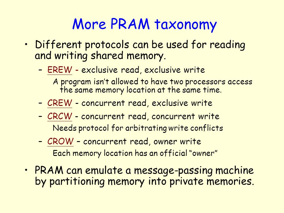 More PRAM taxonomy Different protocols can be used for reading and writing shared memory. EREW - exclusive read, exclusive write.