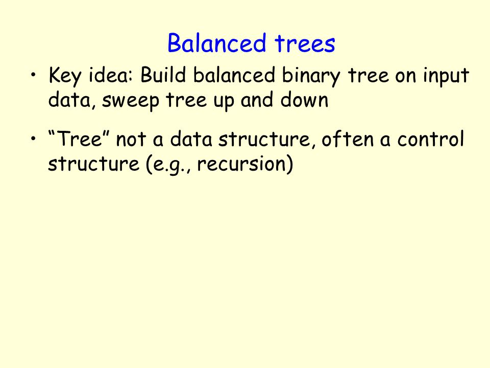 Balanced trees Key idea: Build balanced binary tree on input data, sweep tree up and down.