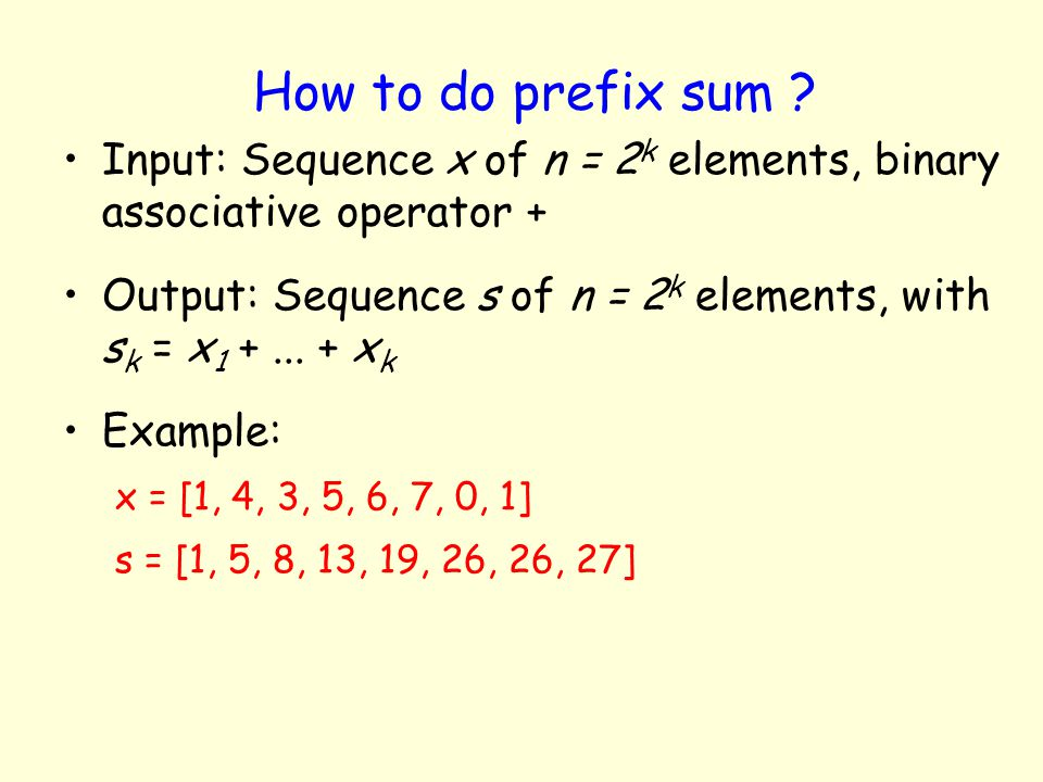 How to do prefix sum Input: Sequence x of n = 2k elements, binary associative operator +