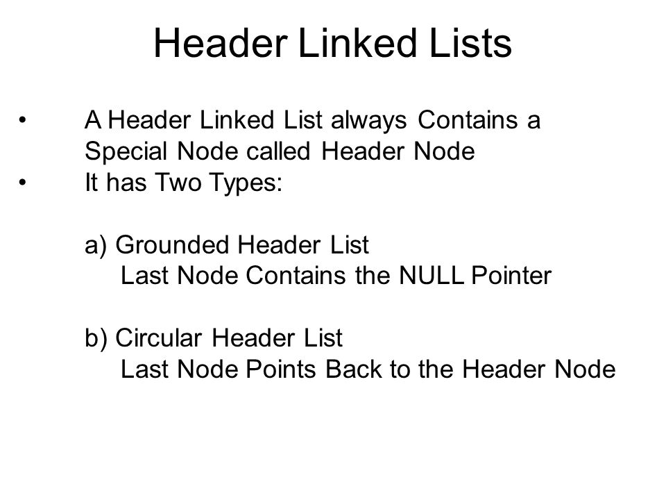 Header Linked Lists A Header Linked List always Contains a Special Node called Header Node. It has Two Types: