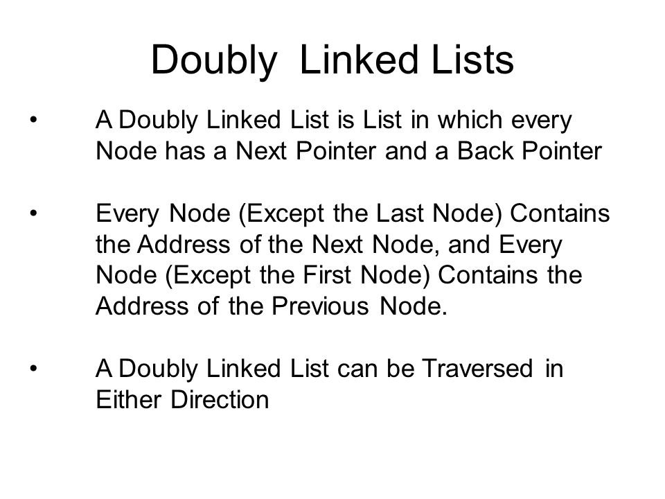 Doubly Linked Lists A Doubly Linked List is List in which every Node has a Next Pointer and a Back Pointer.