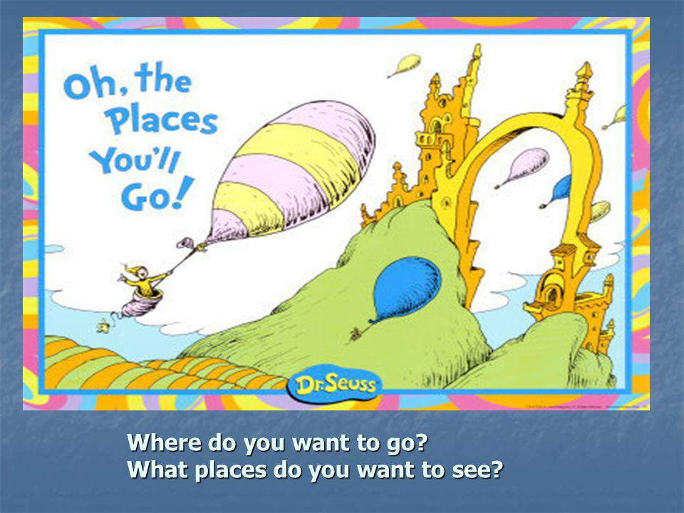 Where do you want to go What places do you want to see
