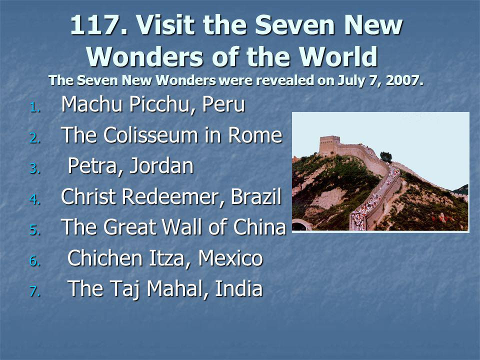 117. Visit the Seven New Wonders of the World The Seven New Wonders were revealed on July 7, 2007.
