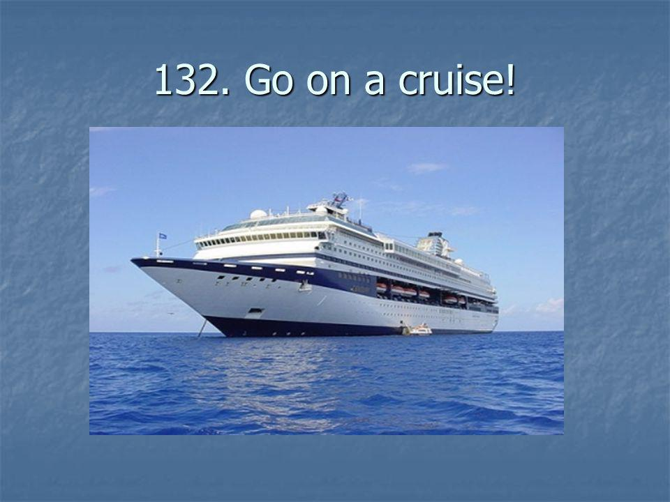 132. Go on a cruise!