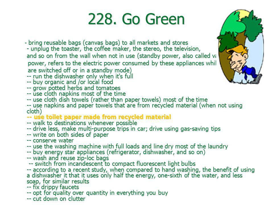228. Go Green - bring reusable bags (canvas bags) to all markets and stores - unplug the toaster, the coffee maker, the stereo, the television,