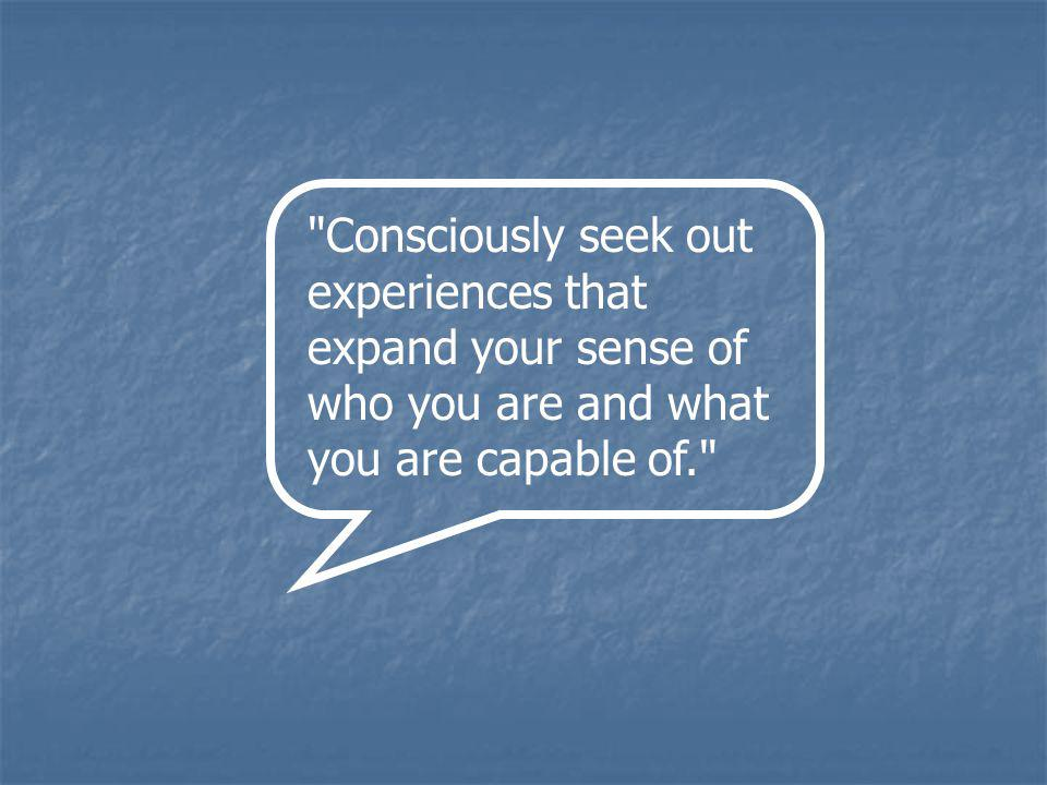 Consciously seek out experiences that expand your sense of who you are and what you are capable of.