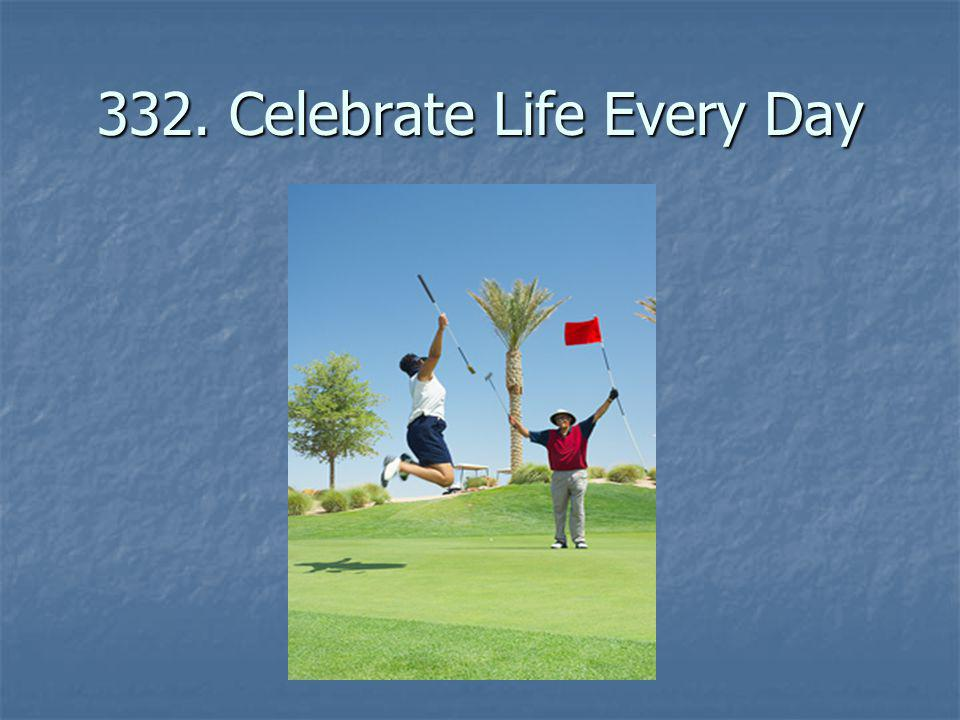 332. Celebrate Life Every Day