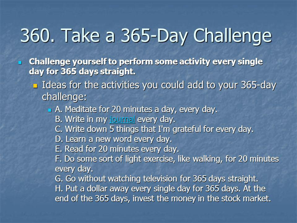 360. Take a 365-Day Challenge Challenge yourself to perform some activity every single day for 365 days straight.
