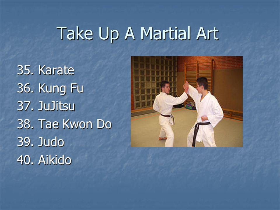 Take Up A Martial Art 35. Karate 36. Kung Fu 37. JuJitsu