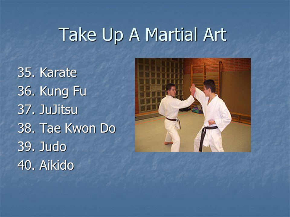 Take Up A Martial Art 35. Karate 36. Kung Fu 37. JuJitsu