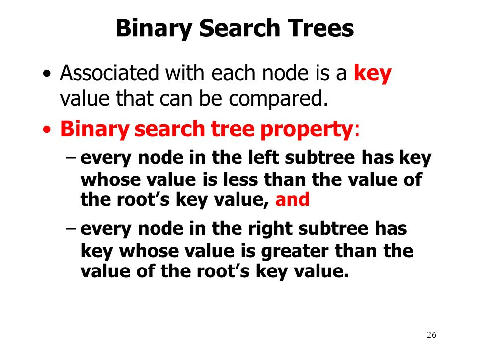 Binary Search Trees Associated with each node is a key value that can be compared. Binary search tree property: