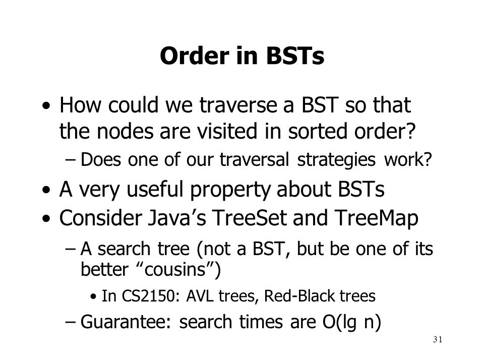 Order in BSTs How could we traverse a BST so that the nodes are visited in sorted order Does one of our traversal strategies work