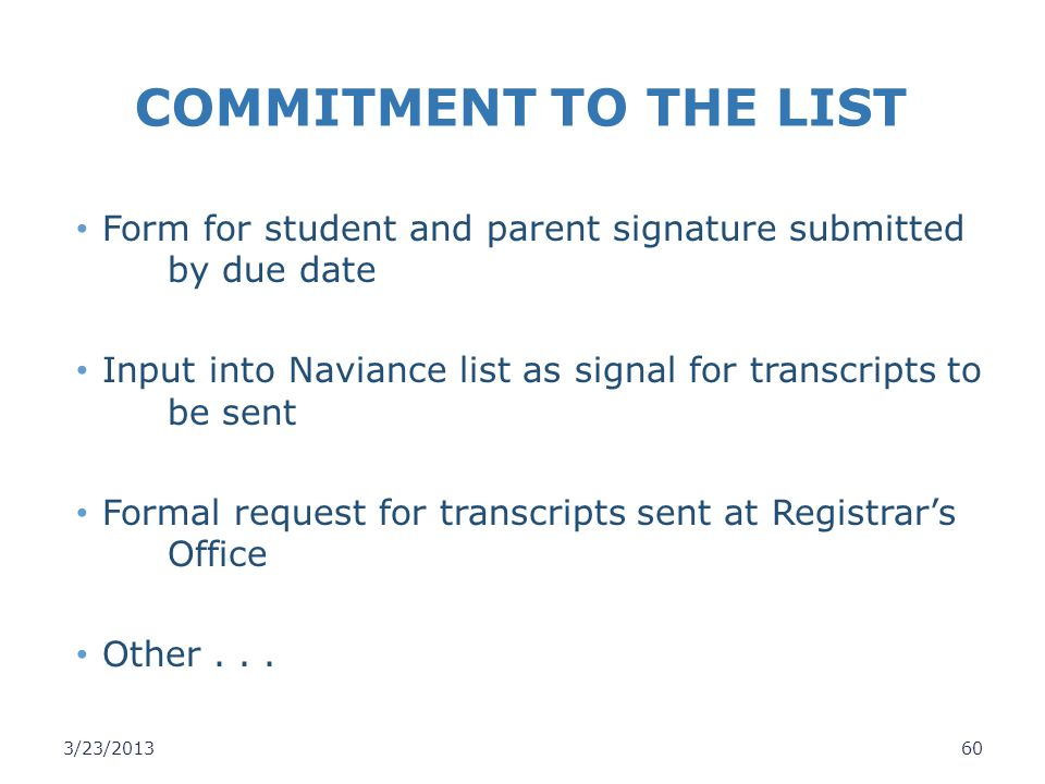 COMMITMENT TO THE LIST Form for student and parent signature submitted by due date. Input into Naviance list as signal for transcripts to be sent.