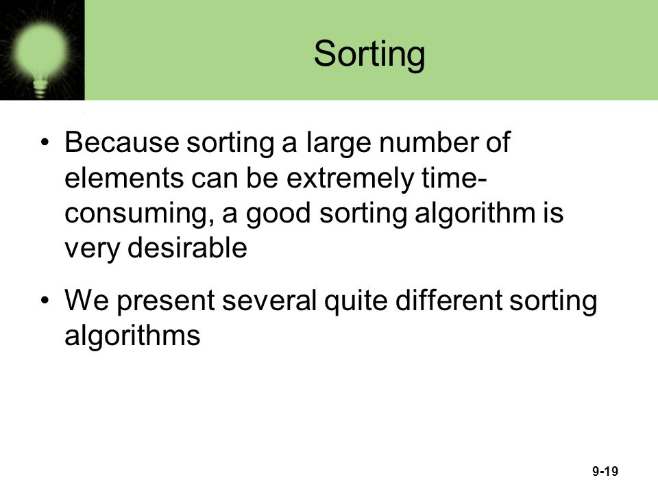 Sorting Because sorting a large number of elements can be extremely time-consuming, a good sorting algorithm is very desirable.
