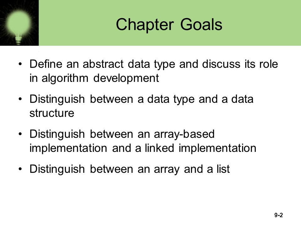 Chapter Goals Define an abstract data type and discuss its role in algorithm development. Distinguish between a data type and a data structure.