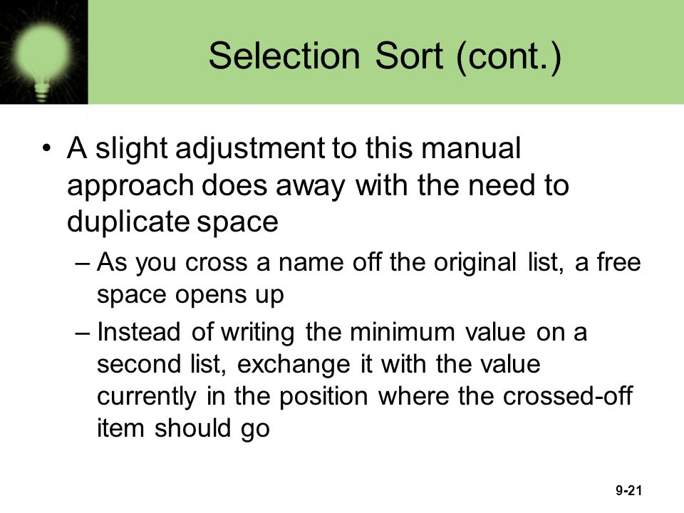 Selection Sort (cont.) A slight adjustment to this manual approach does away with the need to duplicate space.