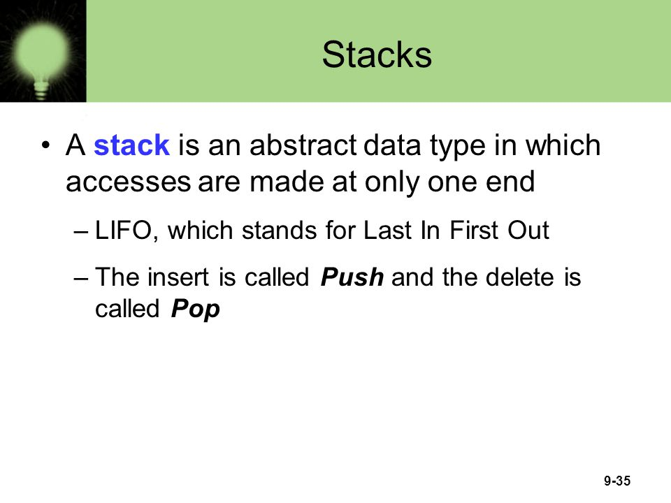 Stacks A stack is an abstract data type in which accesses are made at only one end. LIFO, which stands for Last In First Out.