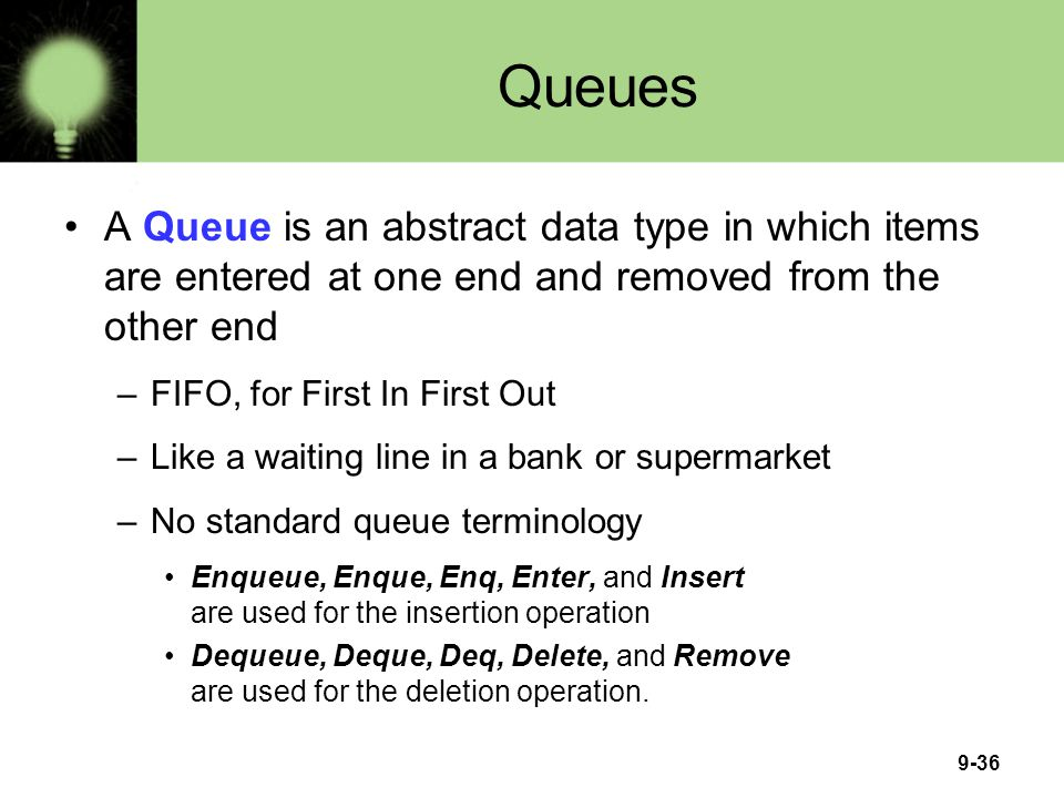 Queues A Queue is an abstract data type in which items are entered at one end and removed from the other end.
