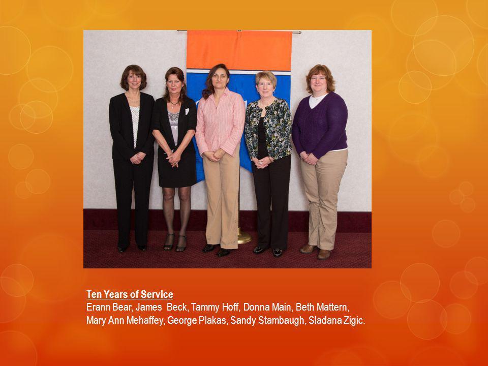 Ten Years of Service Erann Bear, James Beck, Tammy Hoff, Donna Main, Beth Mattern, Mary Ann Mehaffey, George Plakas, Sandy Stambaugh, Sladana Zigic.